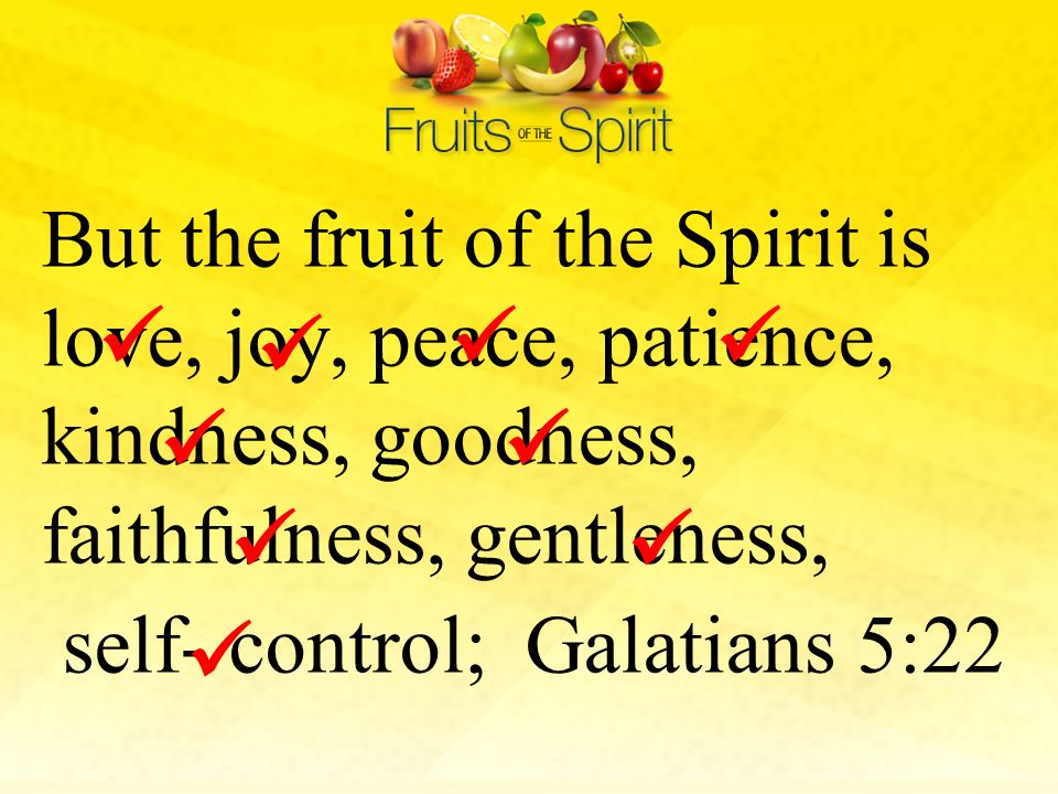 But the fruit of the Spirit is love, joy, peace, patience, kindness, goodness, faithfulness, gentleness, self- control; Galatians 5:22