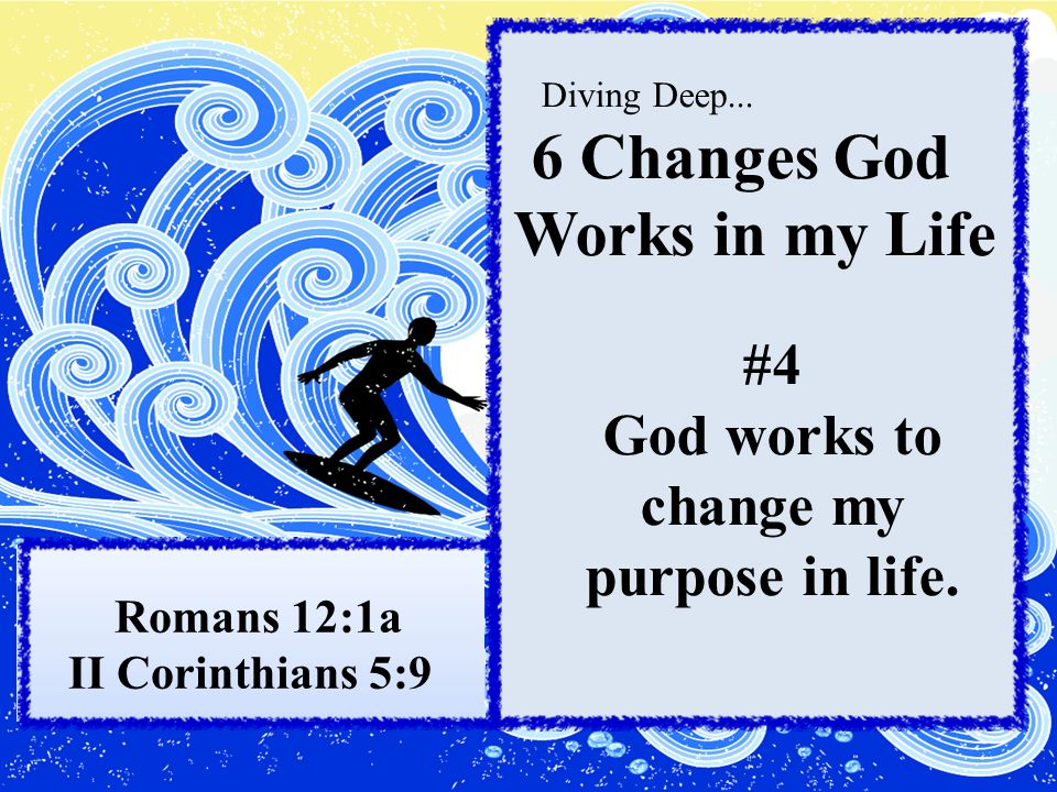 Diving Deep... 6 Changes God Works in my Life #4 God works to change my purpose in life.