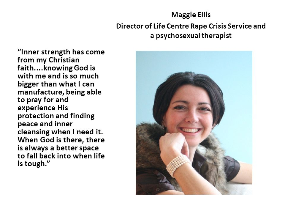 Maggie Ellis Director of Life Centre Rape Crisis Service and a psychosexual therapist Inner strength has come from my Christian faith....knowing God is with me and is so much bigger than what I can manufacture, being able to pray for and experience His protection and finding peace and inner cleansing when I need it.
