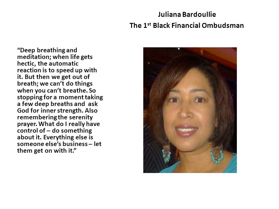 Juliana Bardoullie The 1 st Black Financial Ombudsman Deep breathing and meditation; when life gets hectic, the automatic reaction is to speed up with it.