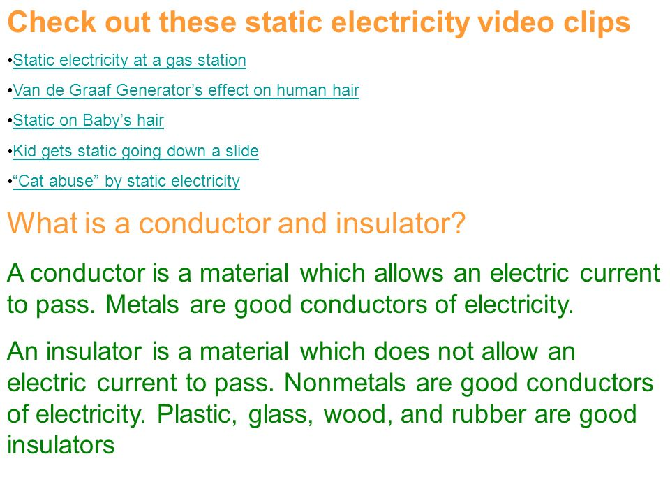 Check out these static electricity video clips Static electricity at a gas station Van de Graaf Generator's effect on human hair Static on Baby's hair Kid gets static going down a slide Cat abuse by static electricity What is a conductor and insulator.