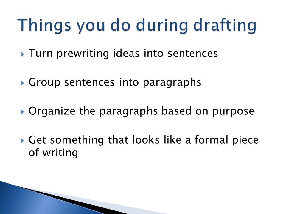  Turn prewriting ideas into sentences  Group sentences into paragraphs  Organize the paragraphs based on purpose  Get something that looks like a formal piece of writing