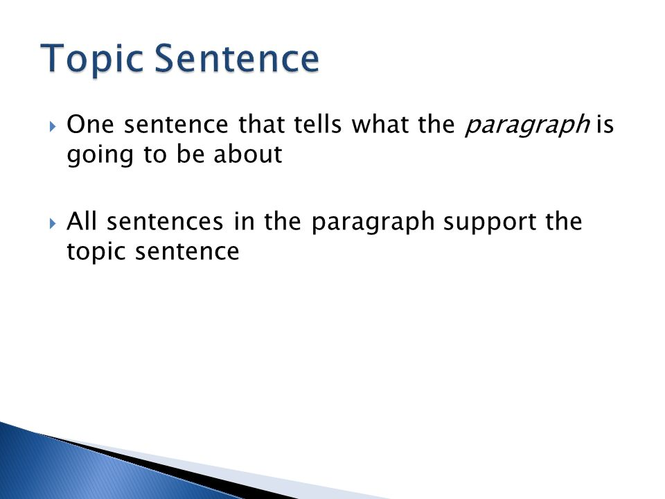  One sentence that tells what the paragraph is going to be about  All sentences in the paragraph support the topic sentence