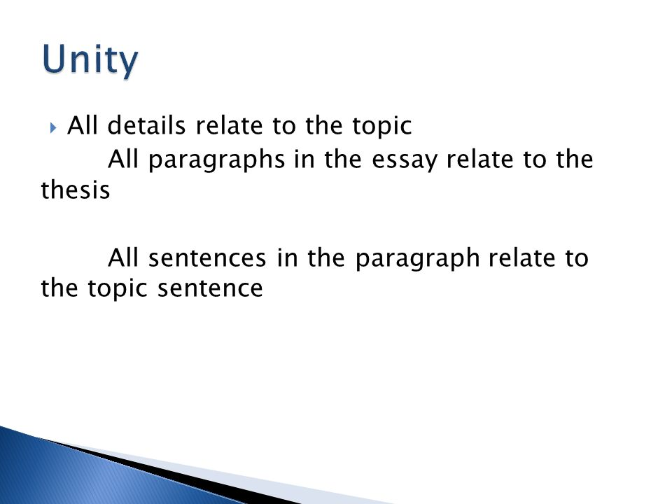 All details relate to the topic All paragraphs in the essay relate to the thesis All sentences in the paragraph relate to the topic sentence