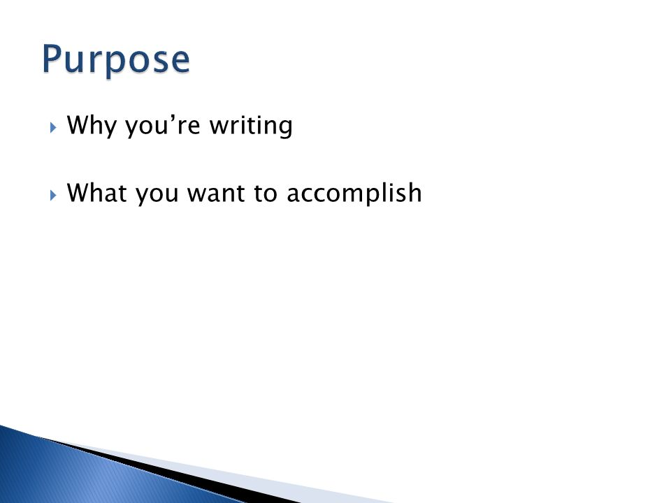  Why you're writing  What you want to accomplish