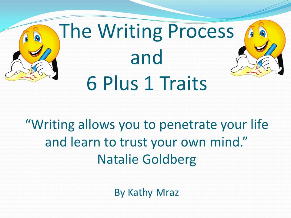 The Writing Process and 6 Plus 1 Traits Writing allows you to penetrate your life and learn to trust your own mind. Natalie Goldberg By Kathy Mraz