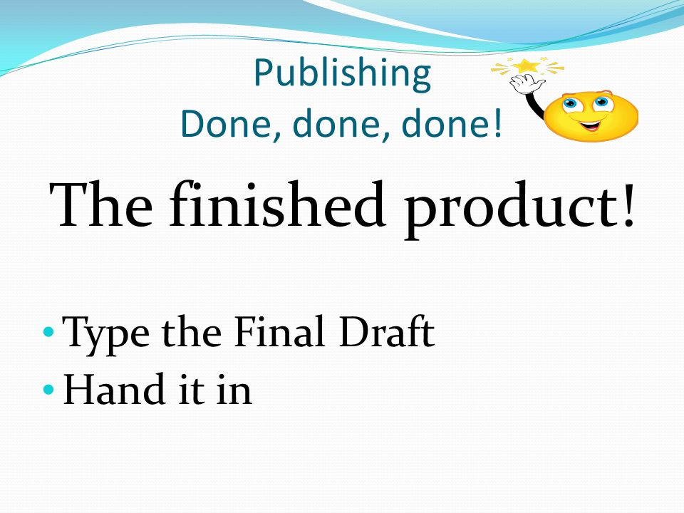 Publishing Done, done, done! The finished product! Type the Final Draft Hand it in