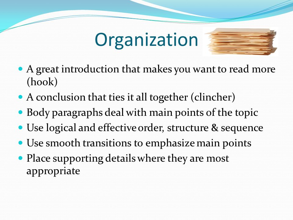 Organization A great introduction that makes you want to read more (hook) A conclusion that ties it all together (clincher) Body paragraphs deal with main points of the topic Use logical and effective order, structure & sequence Use smooth transitions to emphasize main points Place supporting details where they are most appropriate