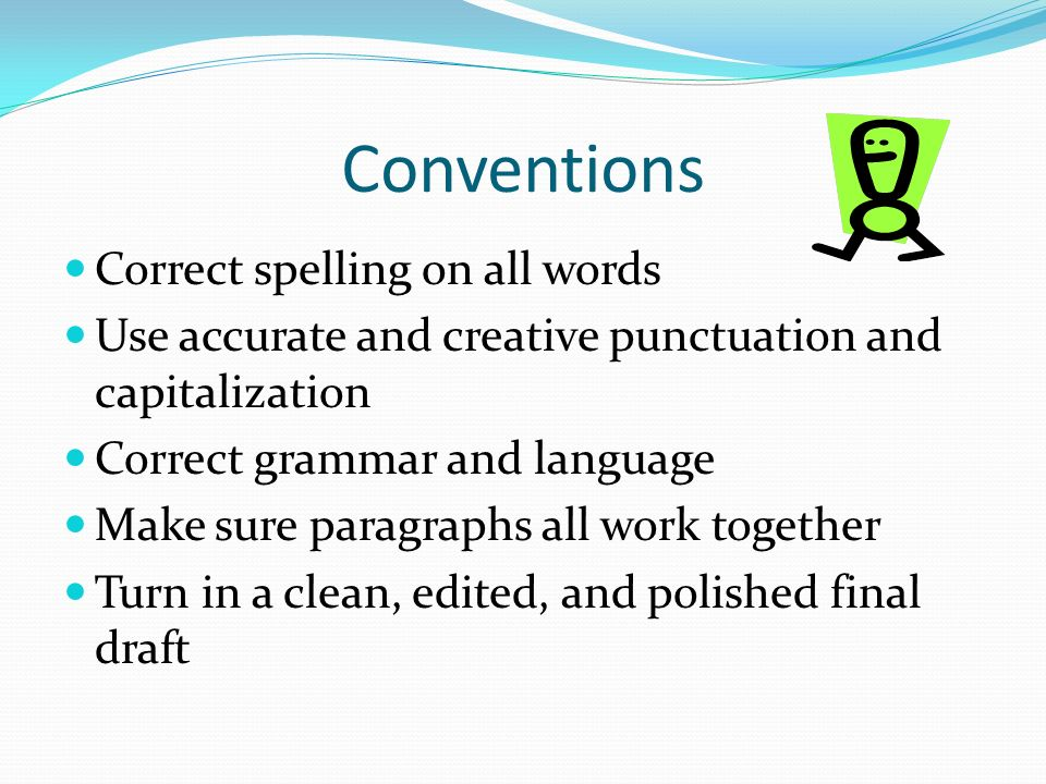 Conventions Correct spelling on all words Use accurate and creative punctuation and capitalization Correct grammar and language Make sure paragraphs all work together Turn in a clean, edited, and polished final draft