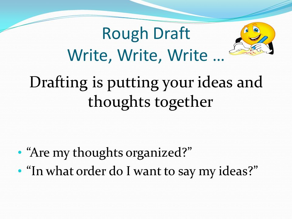 Rough Draft Write, Write, Write … Drafting is putting your ideas and thoughts together Are my thoughts organized In what order do I want to say my ideas