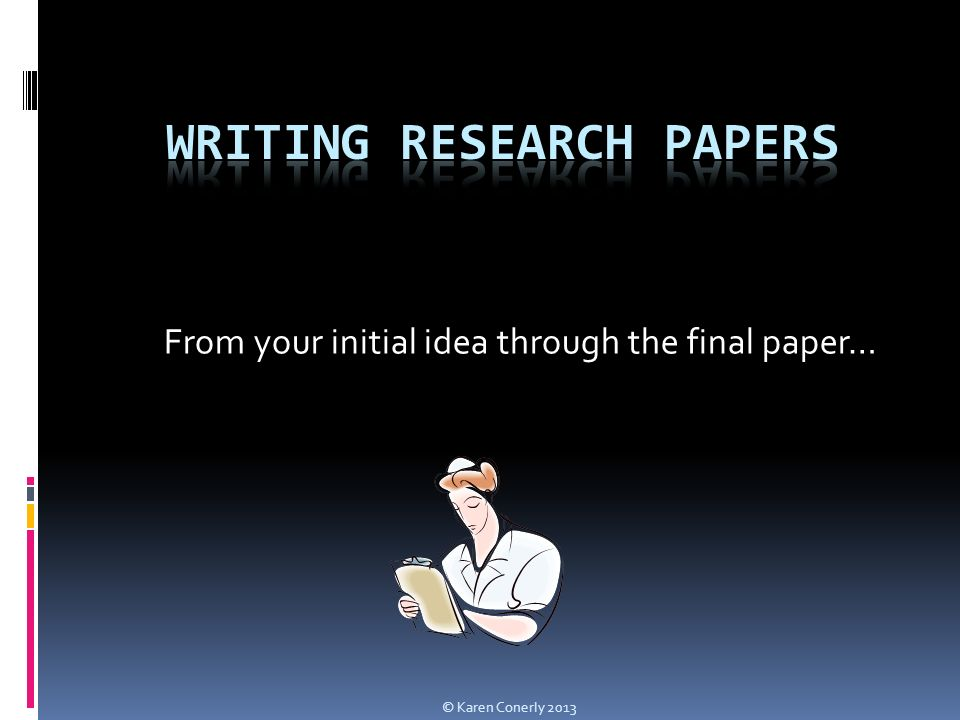 From your initial idea through the final paper… © Karen Conerly 2013