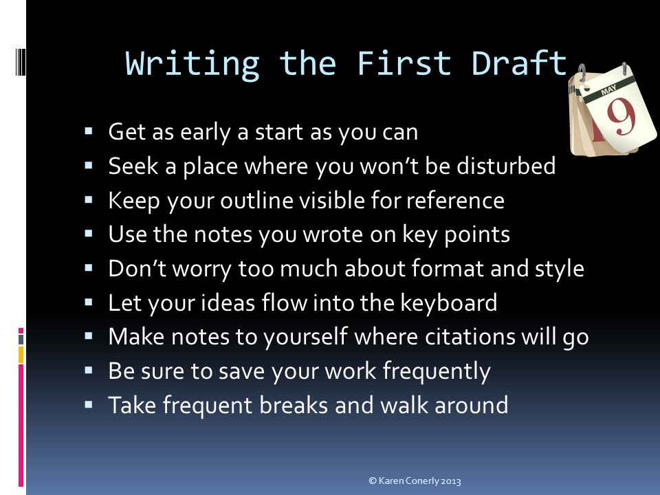 Writing the First Draft  Get as early a start as you can  Seek a place where you won't be disturbed  Keep your outline visible for reference  Use the notes you wrote on key points  Don't worry too much about format and style  Let your ideas flow into the keyboard  Make notes to yourself where citations will go  Be sure to save your work frequently  Take frequent breaks and walk around © Karen Conerly 2013