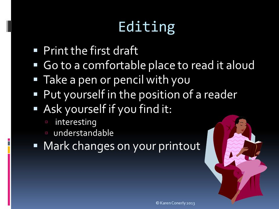 Editing  Print the first draft  Go to a comfortable place to read it aloud  Take a pen or pencil with you  Put yourself in the position of a reader  Ask yourself if you find it:  interesting  understandable  Mark changes on your printout © Karen Conerly 2013