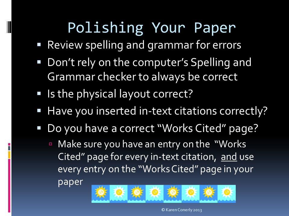 Polishing Your Paper  Review spelling and grammar for errors  Don't rely on the computer's Spelling and Grammar checker to always be correct  Is the physical layout correct.