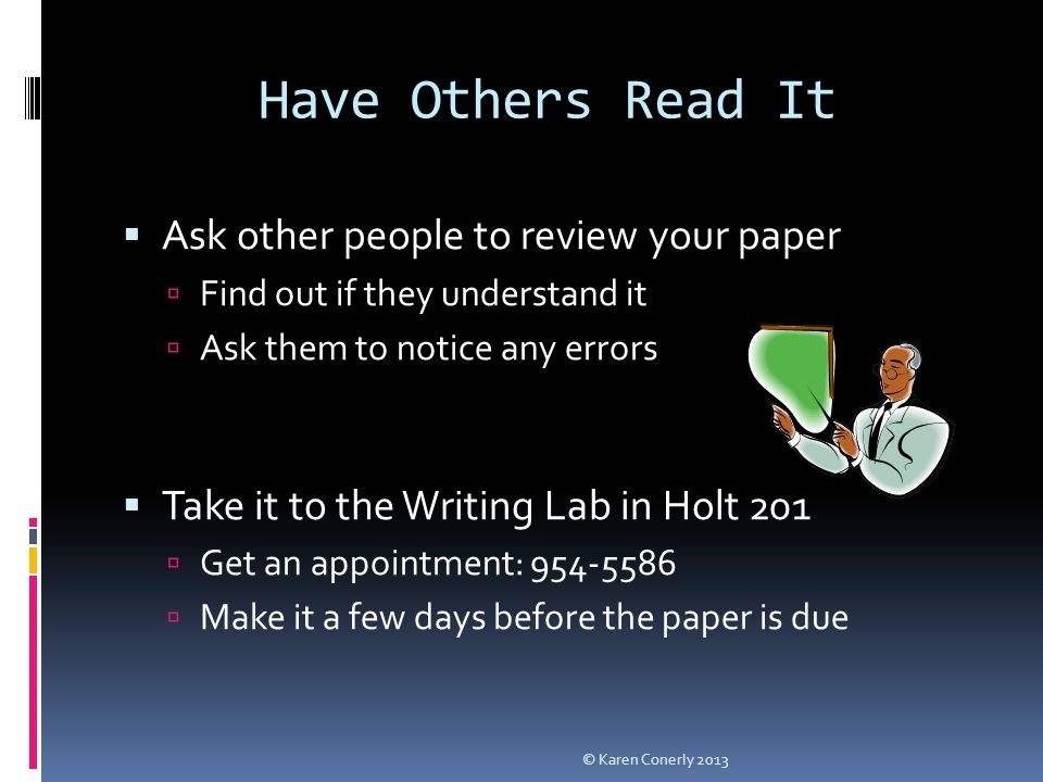 Have Others Read It  Ask other people to review your paper  Find out if they understand it  Ask them to notice any errors  Take it to the Writing Lab in Holt 201  Get an appointment:  Make it a few days before the paper is due © Karen Conerly 2013