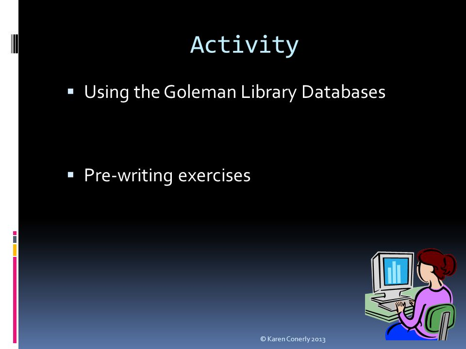 Activity  Using the Goleman Library Databases  Pre-writing exercises © Karen Conerly 2013