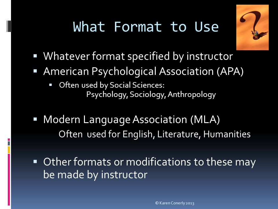 What Format to Use  Whatever format specified by instructor  American Psychological Association (APA)  Often used by Social Sciences: Psychology, Sociology, Anthropology  Modern Language Association (MLA) Often used for English, Literature, Humanities  Other formats or modifications to these may be made by instructor © Karen Conerly 2013