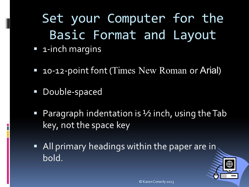 Set your Computer for the Basic Format and Layout  1-inch margins  point font ( Times New Roman or Arial )  Double-spaced  Paragraph indentation is ½ inch, using the Tab key, not the space key  All primary headings within the paper are in bold.