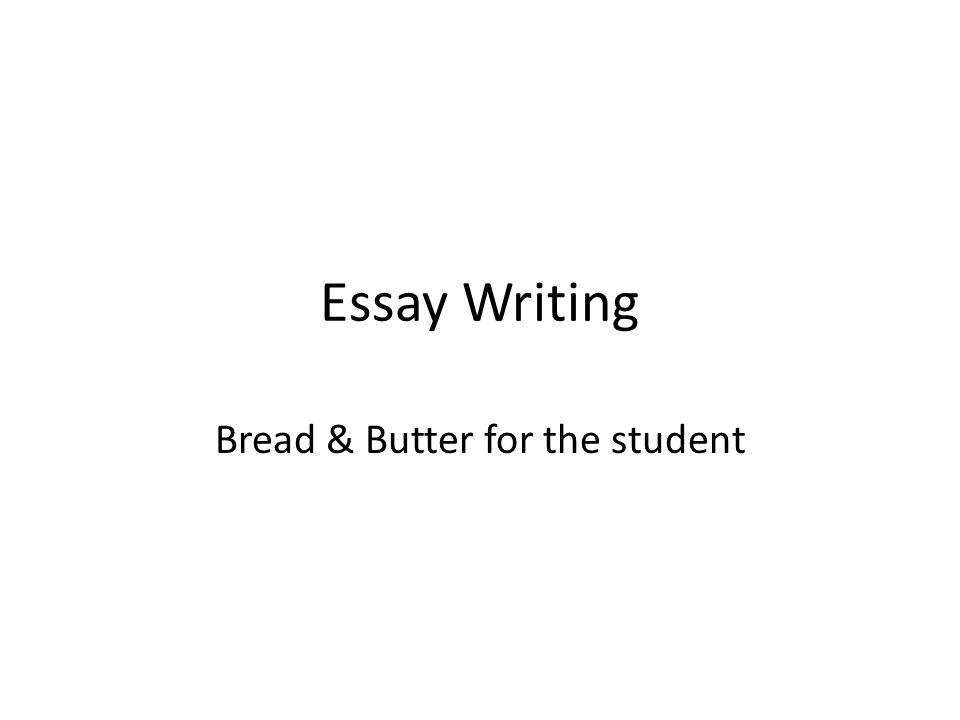 Essay Writing Bread & Butter for the student