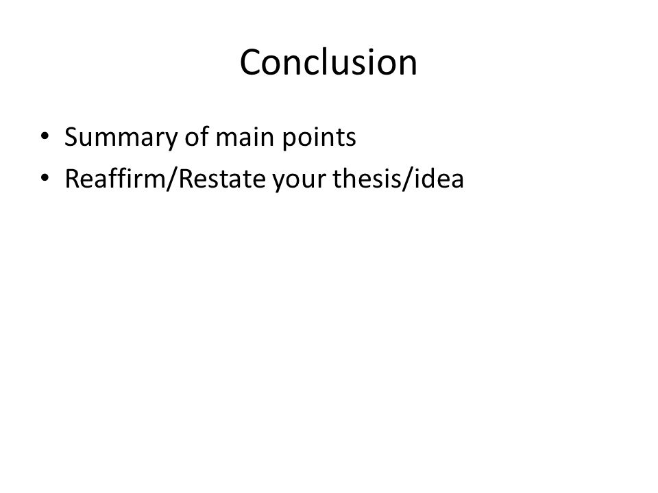 Conclusion Summary of main points Reaffirm/Restate your thesis/idea