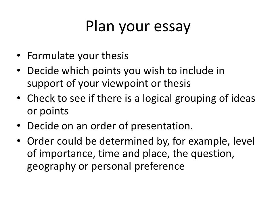 Plan your essay Formulate your thesis Decide which points you wish to include in support of your viewpoint or thesis Check to see if there is a logical grouping of ideas or points Decide on an order of presentation.