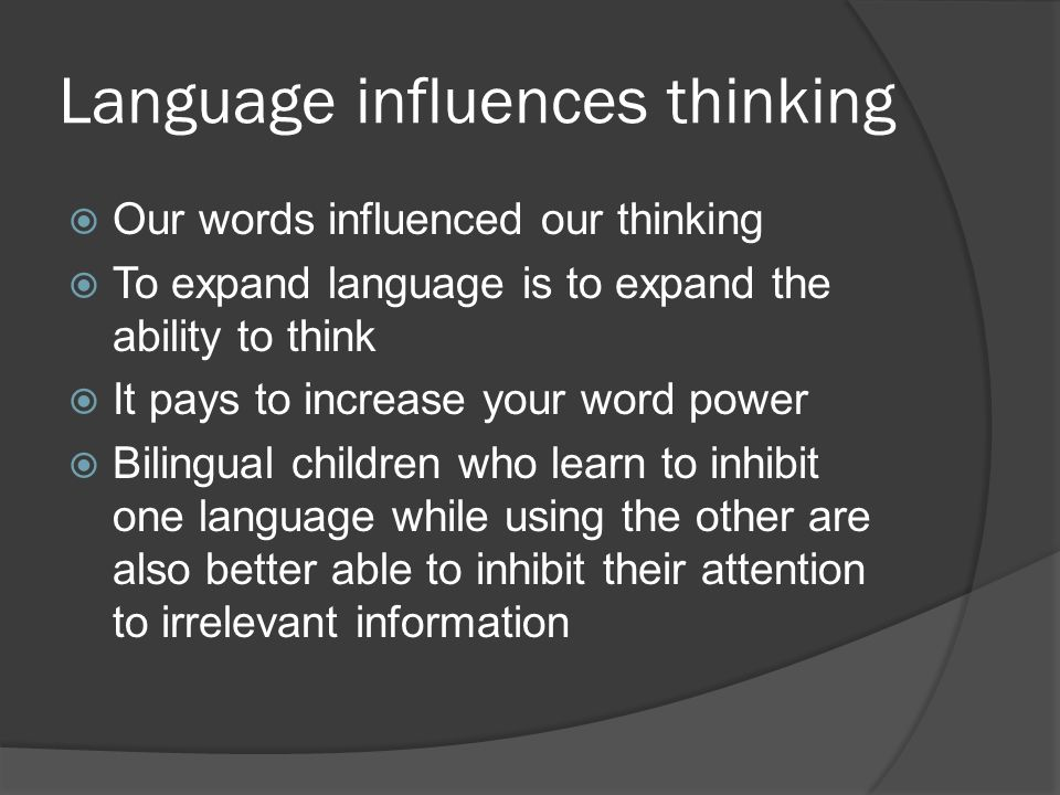Language influences thinking  Our words influenced our thinking  To expand language is to expand the ability to think  It pays to increase your word power  Bilingual children who learn to inhibit one language while using the other are also better able to inhibit their attention to irrelevant information