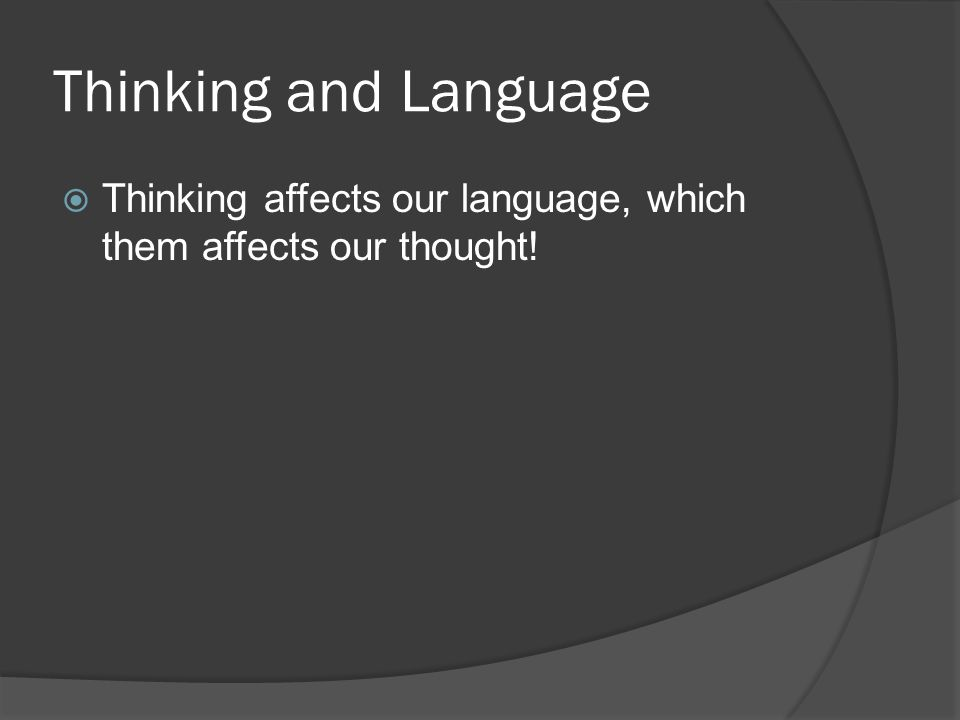 Thinking and Language  Thinking affects our language, which them affects our thought!