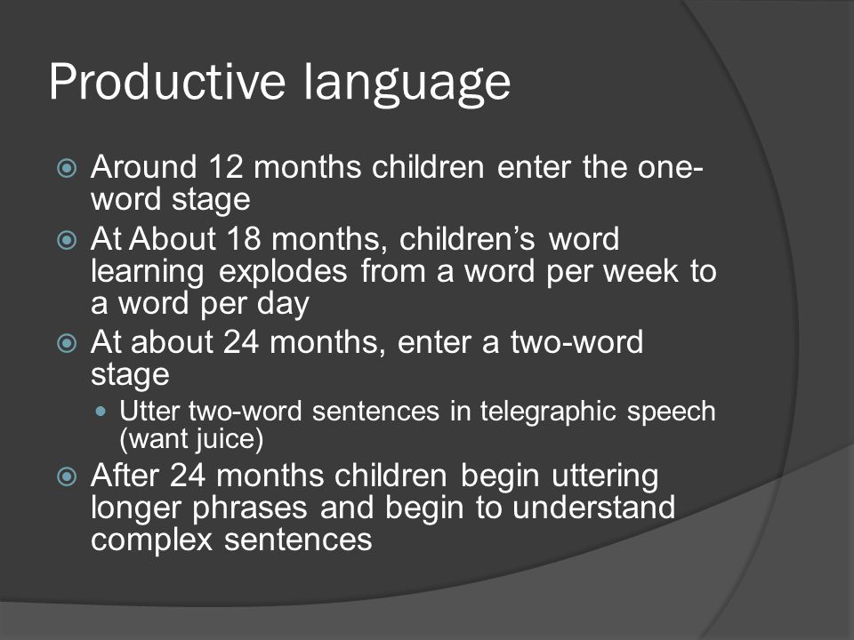Productive language  Around 12 months children enter the one- word stage  At About 18 months, children's word learning explodes from a word per week to a word per day  At about 24 months, enter a two-word stage Utter two-word sentences in telegraphic speech (want juice)  After 24 months children begin uttering longer phrases and begin to understand complex sentences