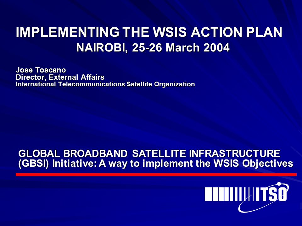 IMPLEMENTING THE WSIS ACTION PLAN NAIROBI, March 2004 Jose Toscano Director, External Affairs International Telecommunications Satellite Organization GLOBAL BROADBAND SATELLITE INFRASTRUCTURE (GBSI) Initiative: A way to implement the WSIS Objectives