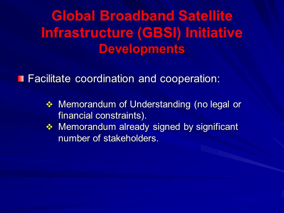 Developments Global Broadband Satellite Infrastructure (GBSI) Initiative Developments Facilitate coordination and cooperation:  Memorandum of Understanding (no legal or financial constraints).