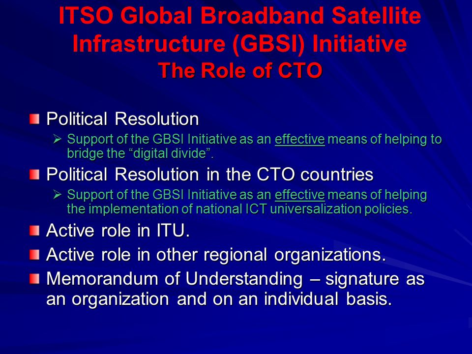 The Role of CTO ITSO Global Broadband Satellite Infrastructure (GBSI) Initiative The Role of CTO Political Resolution  Support of the GBSI Initiative as an effective means of helping to bridge the digital divide .