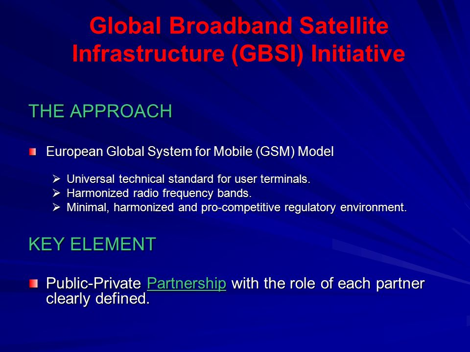 Global Broadband Satellite Infrastructure (GBSI) Initiative THE APPROACH European Global System for Mobile (GSM) Model  Universal technical standard for user terminals.