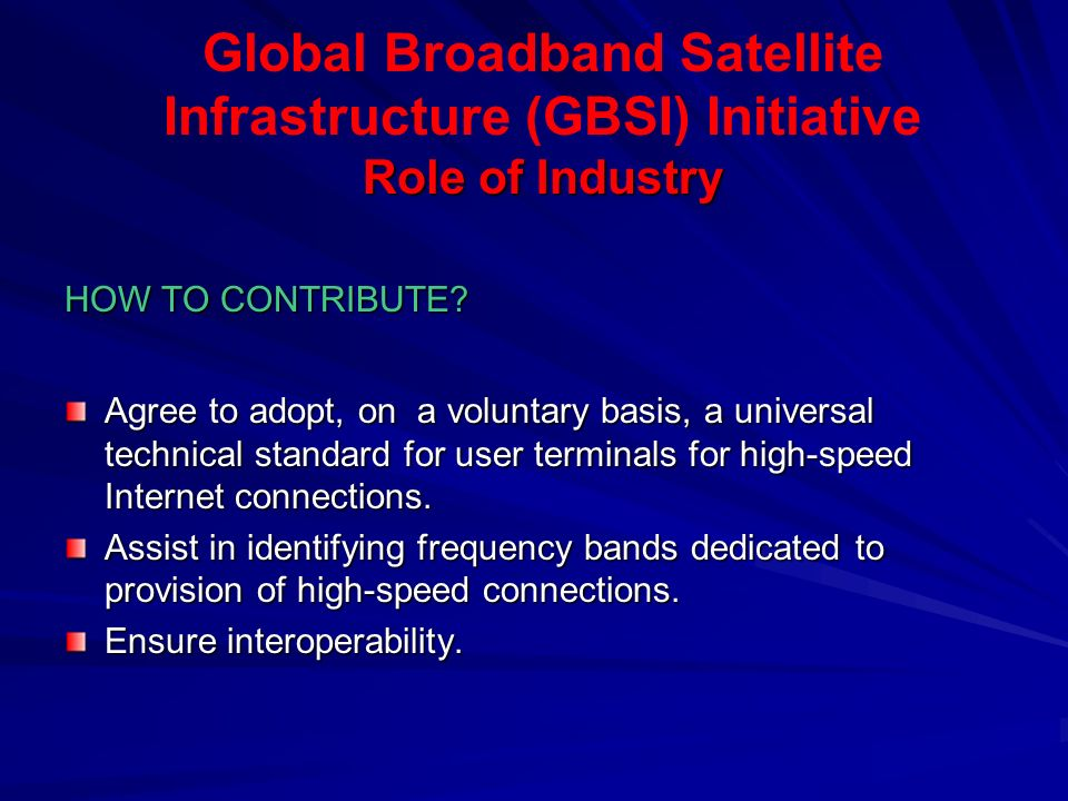 Role of Industry Global Broadband Satellite Infrastructure (GBSI) Initiative Role of Industry HOW TO CONTRIBUTE.
