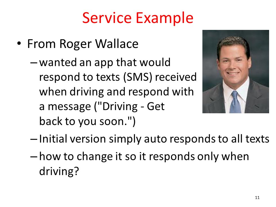 Service Example From Roger Wallace – wanted an app that would respond to texts (SMS) received when driving and respond with a message ( Driving - Get back to you soon. ) – Initial version simply auto responds to all texts – how to change it so it responds only when driving.