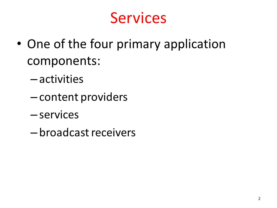 Services One of the four primary application components: – activities – content providers – services – broadcast receivers 2