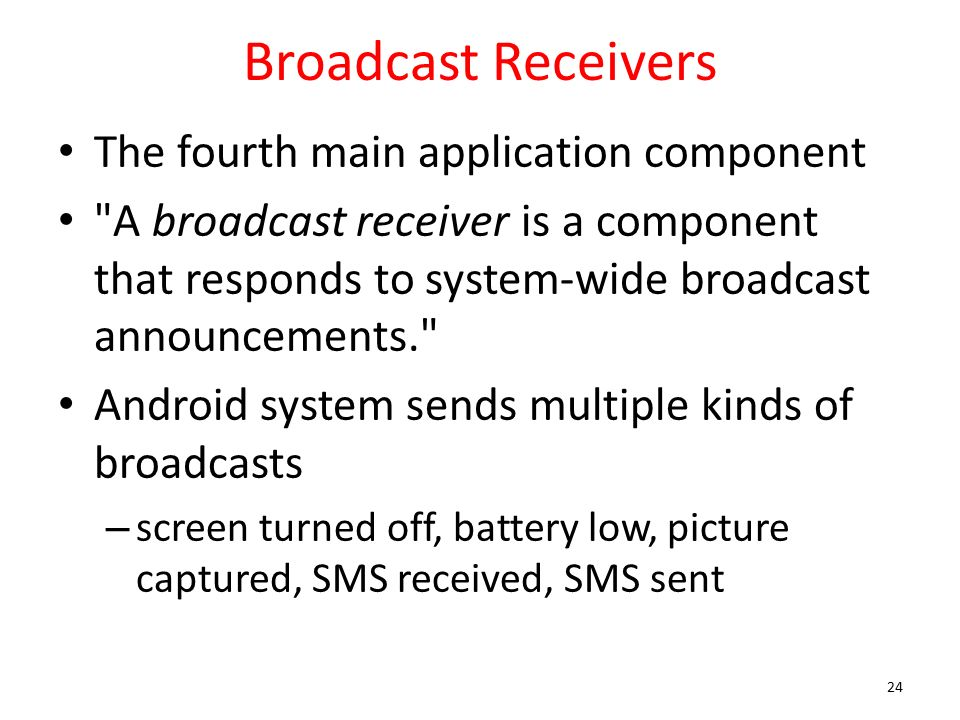 Broadcast Receivers The fourth main application component A broadcast receiver is a component that responds to system-wide broadcast announcements. Android system sends multiple kinds of broadcasts – screen turned off, battery low, picture captured, SMS received, SMS sent 24