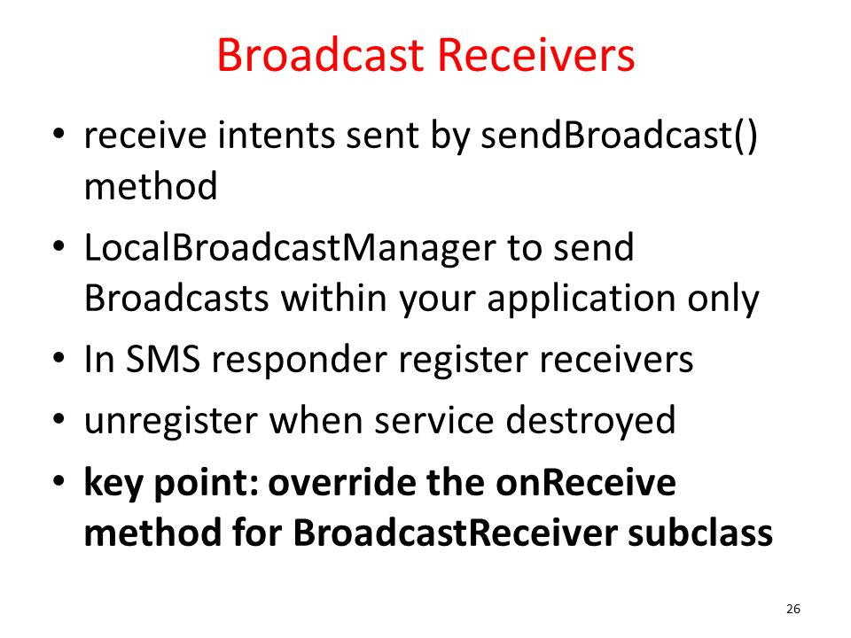 Broadcast Receivers receive intents sent by sendBroadcast() method LocalBroadcastManager to send Broadcasts within your application only In SMS responder register receivers unregister when service destroyed key point: override the onReceive method for BroadcastReceiver subclass 26