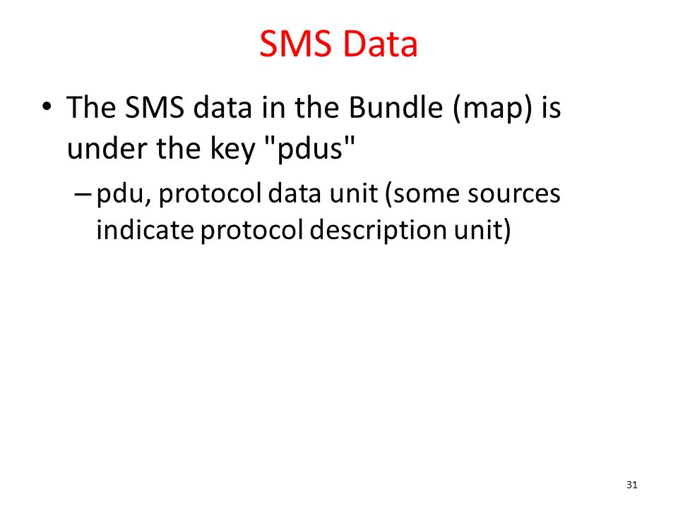 SMS Data The SMS data in the Bundle (map) is under the key pdus – pdu, protocol data unit (some sources indicate protocol description unit) 31