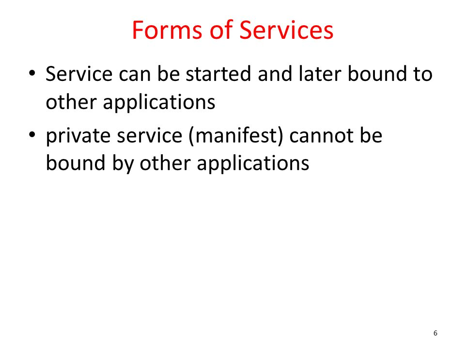 Forms of Services Service can be started and later bound to other applications private service (manifest) cannot be bound by other applications 6