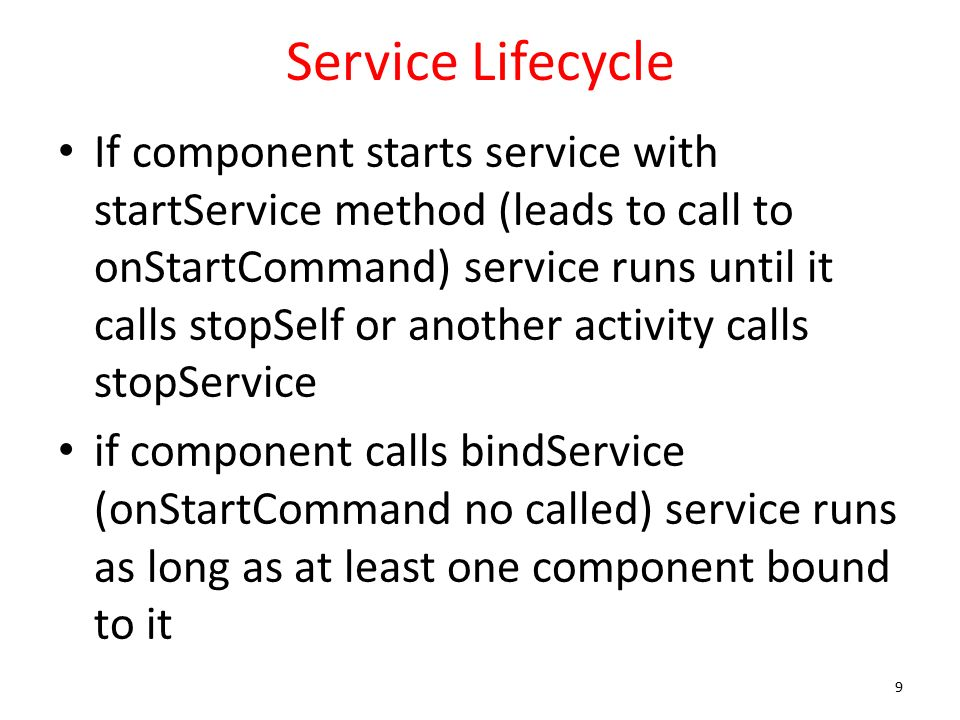 Service Lifecycle If component starts service with startService method (leads to call to onStartCommand) service runs until it calls stopSelf or another activity calls stopService if component calls bindService (onStartCommand no called) service runs as long as at least one component bound to it 9