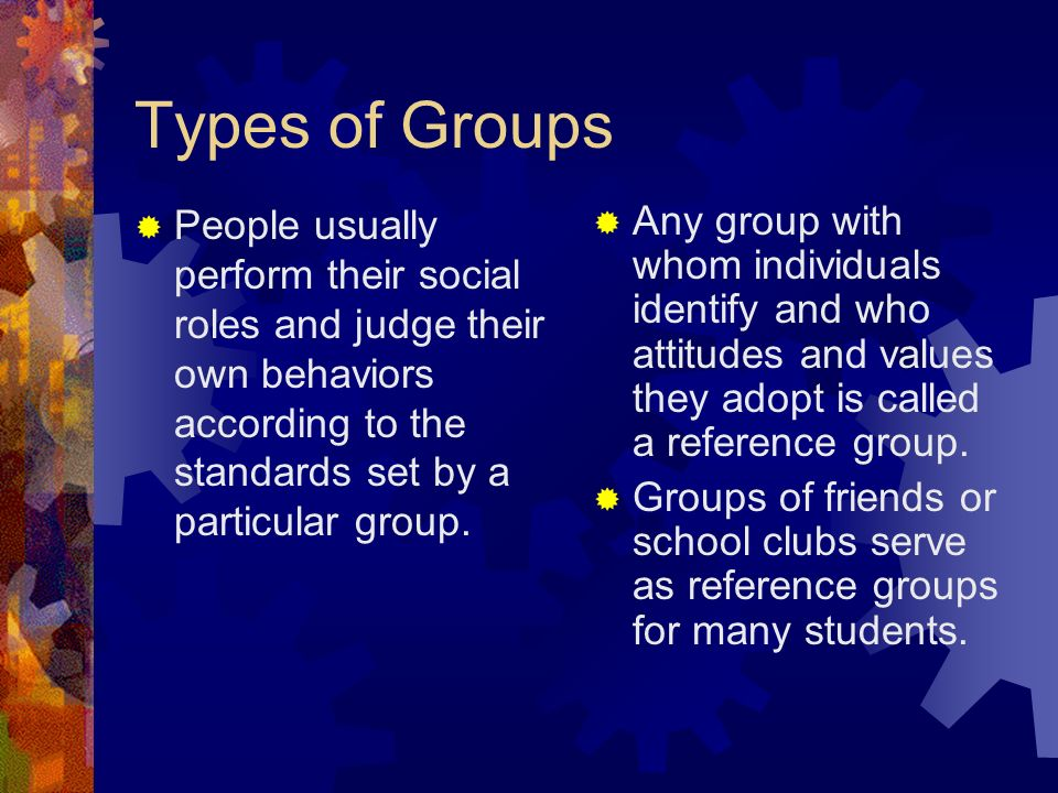 Types of Groups  People usually perform their social roles and judge their own behaviors according to the standards set by a particular group.