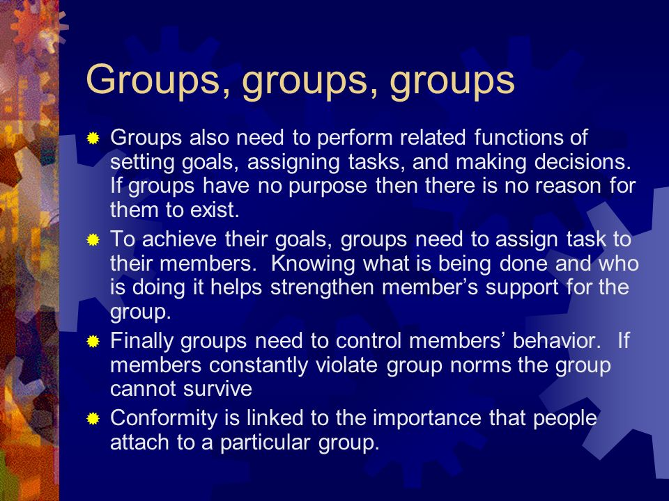 Groups, groups, groups  Groups also need to perform related functions of setting goals, assigning tasks, and making decisions.