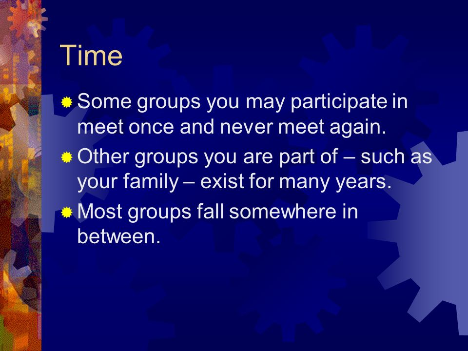 Time  Some groups you may participate in meet once and never meet again.