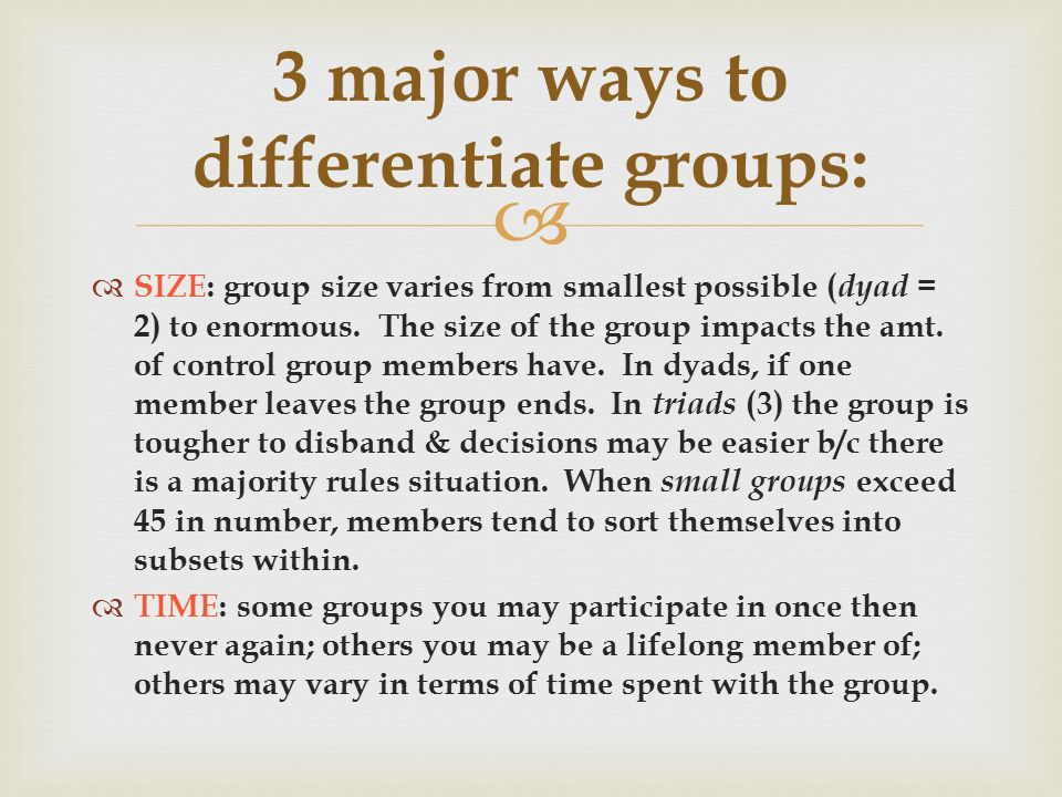   SIZE: group size varies from smallest possible ( dyad = 2) to enormous.