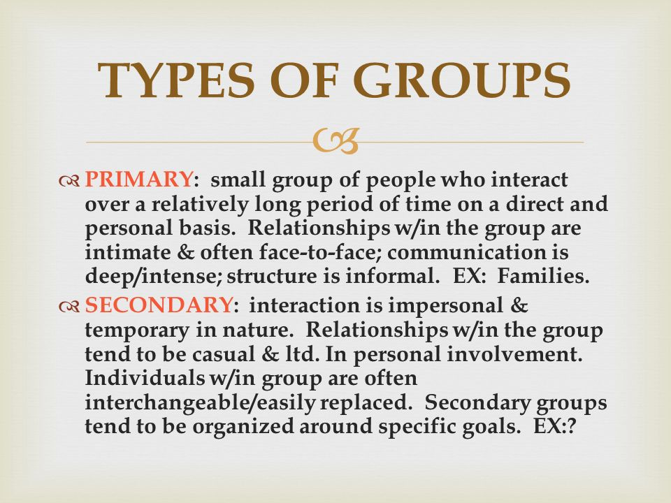   PRIMARY: small group of people who interact over a relatively long period of time on a direct and personal basis.
