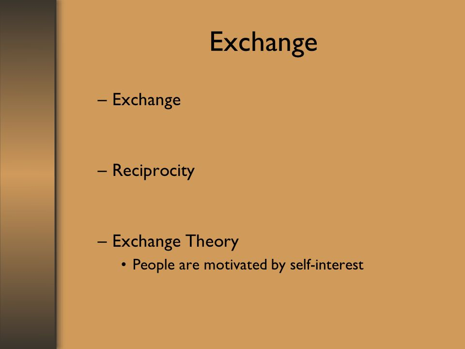 Exchange –Exchange –Reciprocity –Exchange Theory People are motivated by self-interest