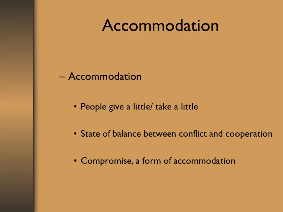 Accommodation –Accommodation People give a little/ take a little State of balance between conflict and cooperation Compromise, a form of accommodation