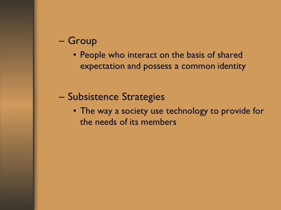 –Group People who interact on the basis of shared expectation and possess a common identity –Subsistence Strategies The way a society use technology to provide for the needs of its members