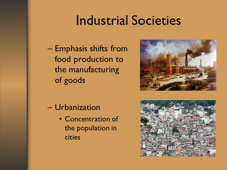 Industrial Societies –Emphasis shifts from food production to the manufacturing of goods –Urbanization Concentration of the population in cities