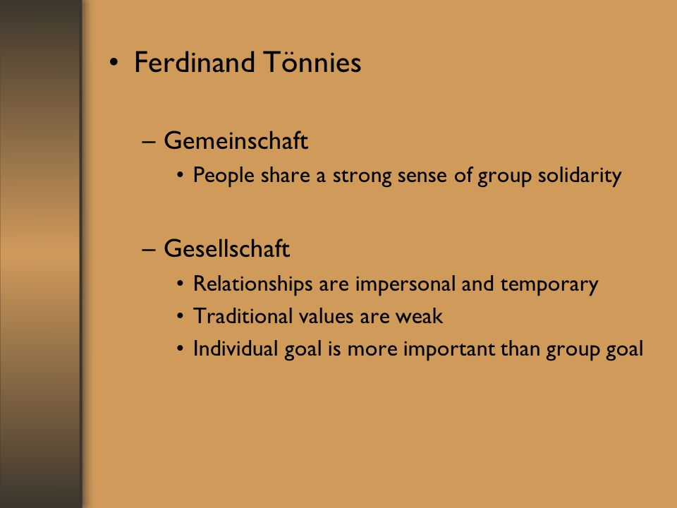 Ferdinand Tönnies –Gemeinschaft People share a strong sense of group solidarity –Gesellschaft Relationships are impersonal and temporary Traditional values are weak Individual goal is more important than group goal